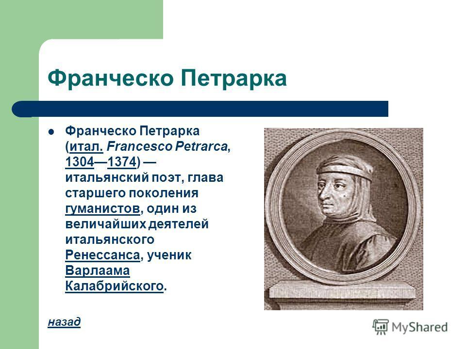 Франческо Петрарка Франческо Петрарка (итал. Francesco Petrarca, 13041374) итальянский поэт, глава старшего поколения гуманистов, один из величайших деятелей итальянского Ренессанса, ученик Варлаама Калабрийского.итал. 13041374 гуманистов Ренессанса