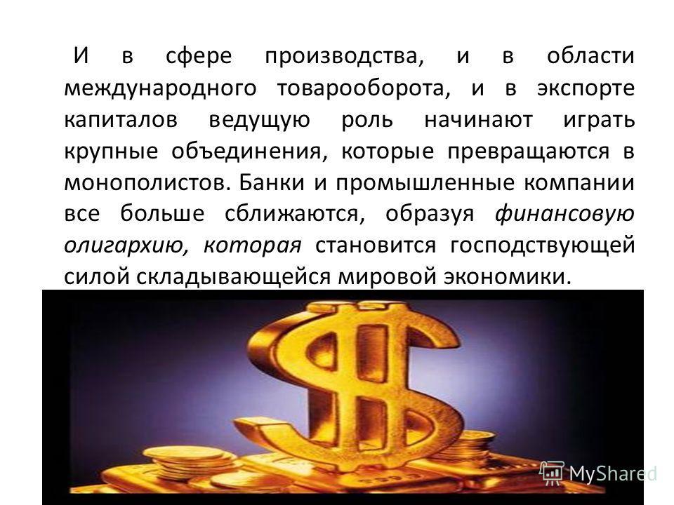 И в сфере производства, и в области международного товарооборота, и в экспорте капиталов ведущую роль начинают играть крупные объединения, которые превращаются в монополистов. Банки и промышленные компании все больше сближаются, образуя финансовую ол