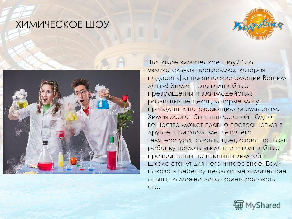 Что такое химическое шоу? Это увлекательная программа, которая подарит фантастические эмоции Вашим детям! Химия – это волшебные превращения и взаимодействия различных веществ, которые могут приводить к потрясающим результатам. Химия может быть интере