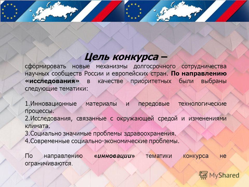 Цель конкурса – сформировать новые механизмы долгосрочного сотрудничества научных сообществ России и европейских стран. По направлению «исследования» в качестве приоритетных были выбраны следующие тематики: 1. Инновационные материалы и передовые техн