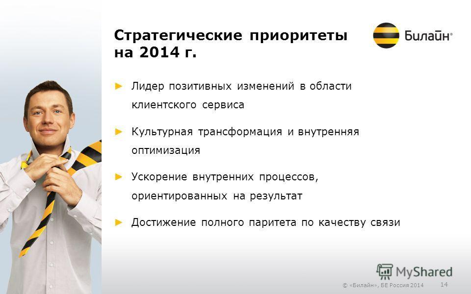 © «Билайн», БЕ Россия 2014 14 Стратегические приоритеты на 2014 г. Лидер позитивных изменений в области клиентского сервиса Культурная трансформация и внутренняя оптимизация Ускорение внутренних процессов, ориентированных на результат Достижение полн