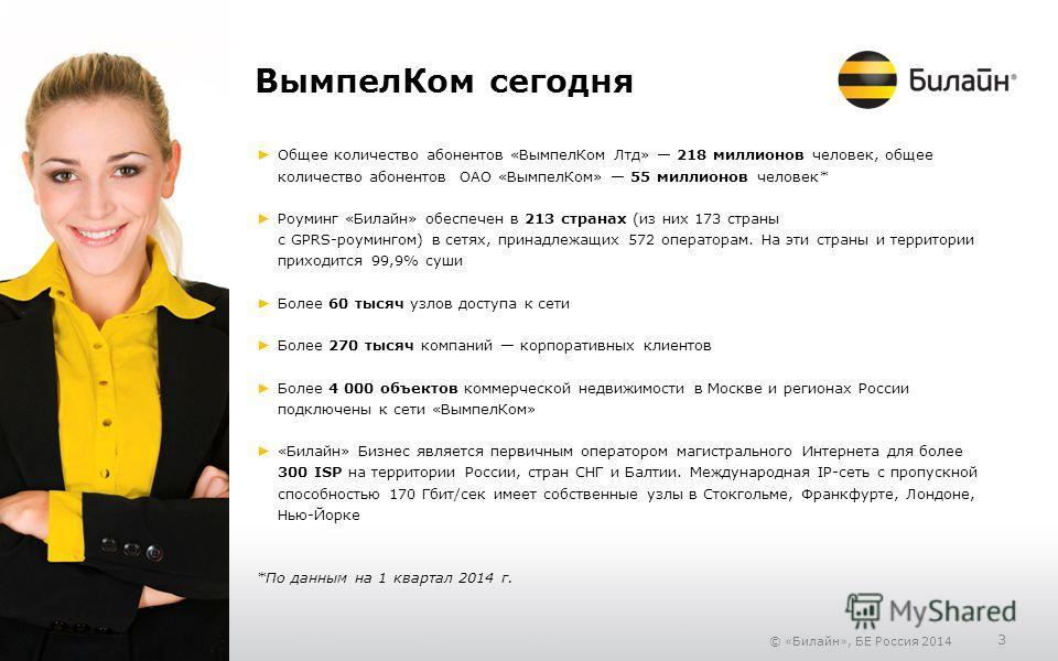 © «Билайн», БЕ Россия 2014 3 Вымпел Ком сегодня Общее количество абонентов «Вымпел Ком Лтд» 218 миллионов человек, общее количество абонентов ОАО «Вымпел Ком» 55 миллионов человек* Роуминг «Билайн» обеспечен в 213 странах (из них 173 страны с GPRS-ро