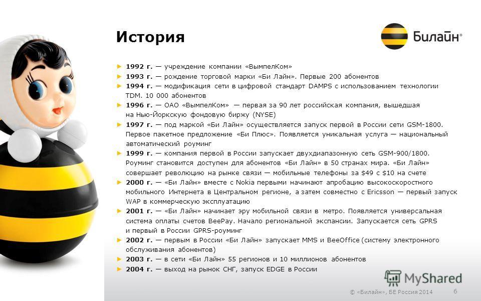 © «Билайн», БЕ Россия 2014 6 История 1992 г. учреждение компании «Вымпел Ком» 1993 г. рождение торговой марки «Би Лайн». Первые 200 абонентов 1994 г. модификация сети в цифровой стандарт DAMPS с использованием технологии TDM. 10 000 абонентов 1996 г.