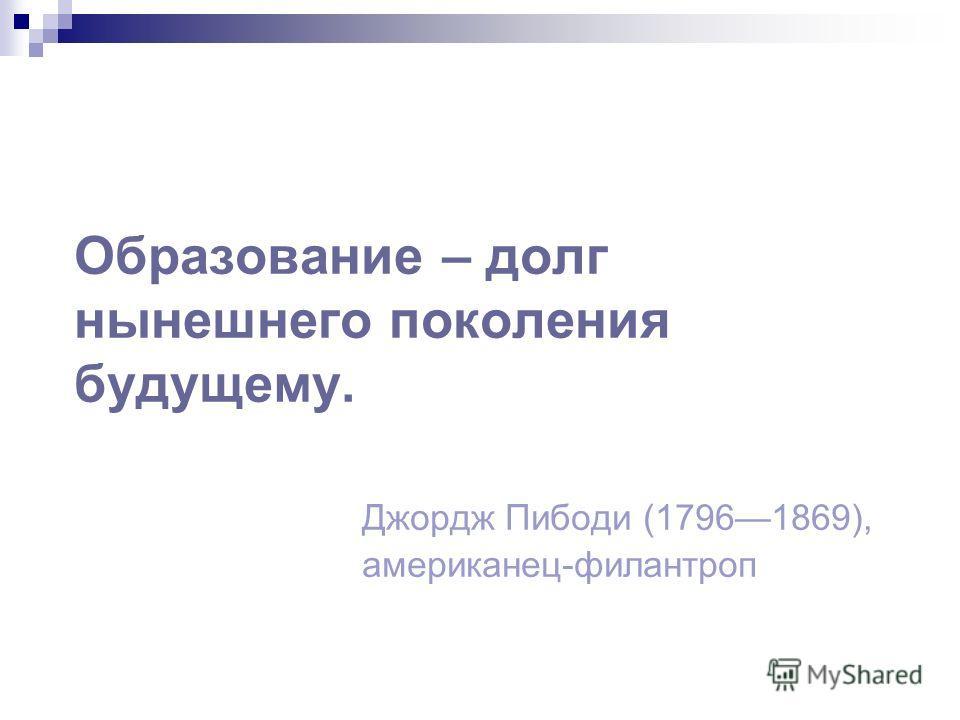 Образование – долг нынешнего поколения будущему. Джордж Пибоди (17961869), американец-филантроп