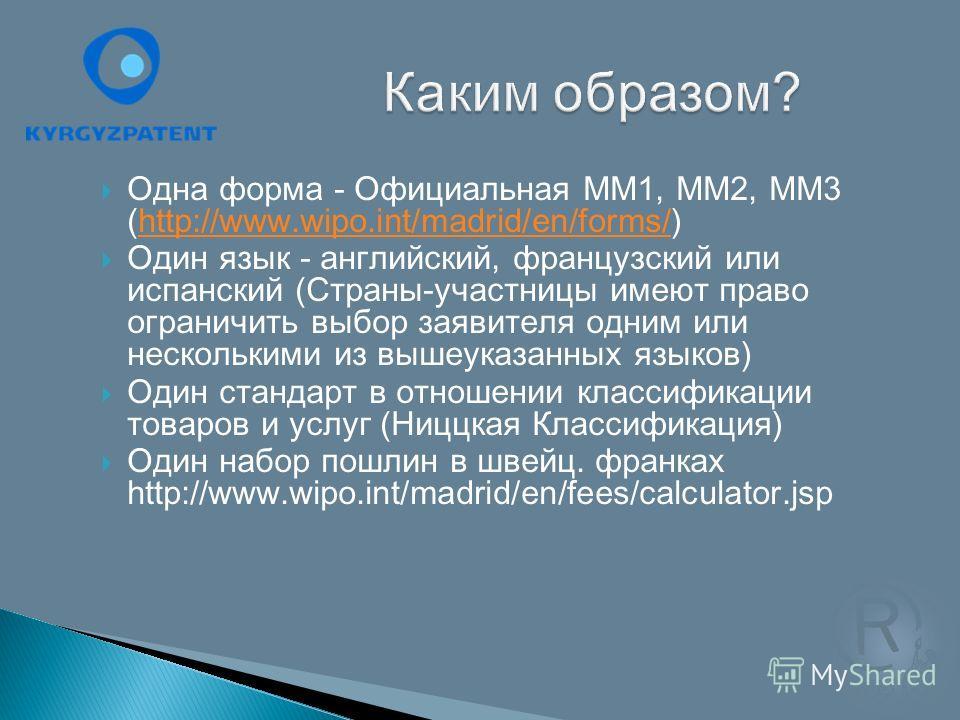 Одна форма - Официальная ММ1, ММ2, ММ3 (http://www.wipo.int/madrid/en/forms/)http://www.wipo.int/madrid/en/forms/ Один язык - английский, французский или испанский (Страны-участницы имеют право ограничить выбор заявителя одним или несколькими из выше