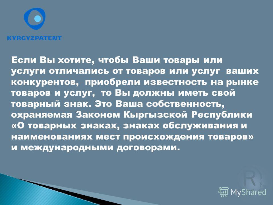 Если Вы хотите, чтобы Ваши товары или услуги отличались от товаров или услуг ваших конкурентов, приобрели известность на рынке товаров и услуг, то Вы должны иметь свой товарный знак. Это Ваша собственность, охраняемая Законом Кыргызской Республики «О