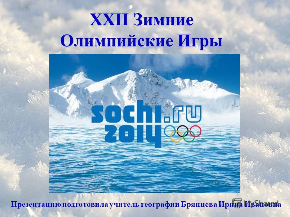 XXII Зимние Олимпийские Игры Презентацию подготовила учитель географии Брянцева Ирина Ивановна