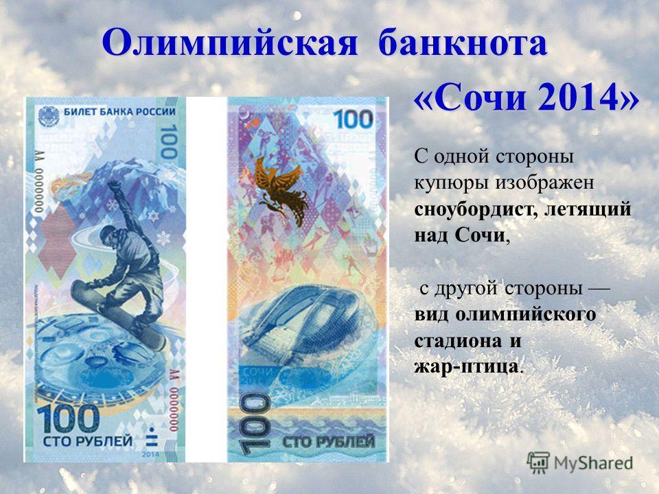 Олимпийская банкнота С одной стороны купюры изображен сноубордист, летящий над Сочи, с другой стороны вид олимпийского стадиона и жар-птица. «Сочи 2014»