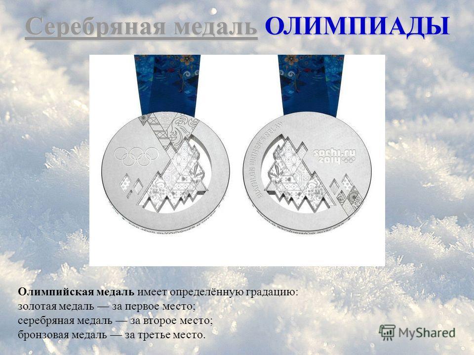 Серебряная медаль ОЛИМПИАДЫ Олимпийская медаль имеет определённую градацию: золотая медаль за первое место; серебряная медаль за второе место; бронзовая медаль за третье место.