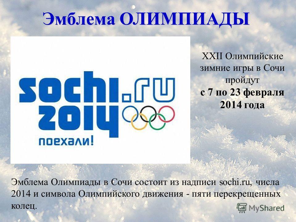 Эмблема ОЛИМПИАДЫ Эмблема Олимпиады в Сочи состоит из надписи sochi.ru, числа 2014 и символа Олимпийского движения - пяти перекрещенных колец. XXII Олимпийские зимние игры в Сочи пройдут с 7 по 23 февраля 2014 года