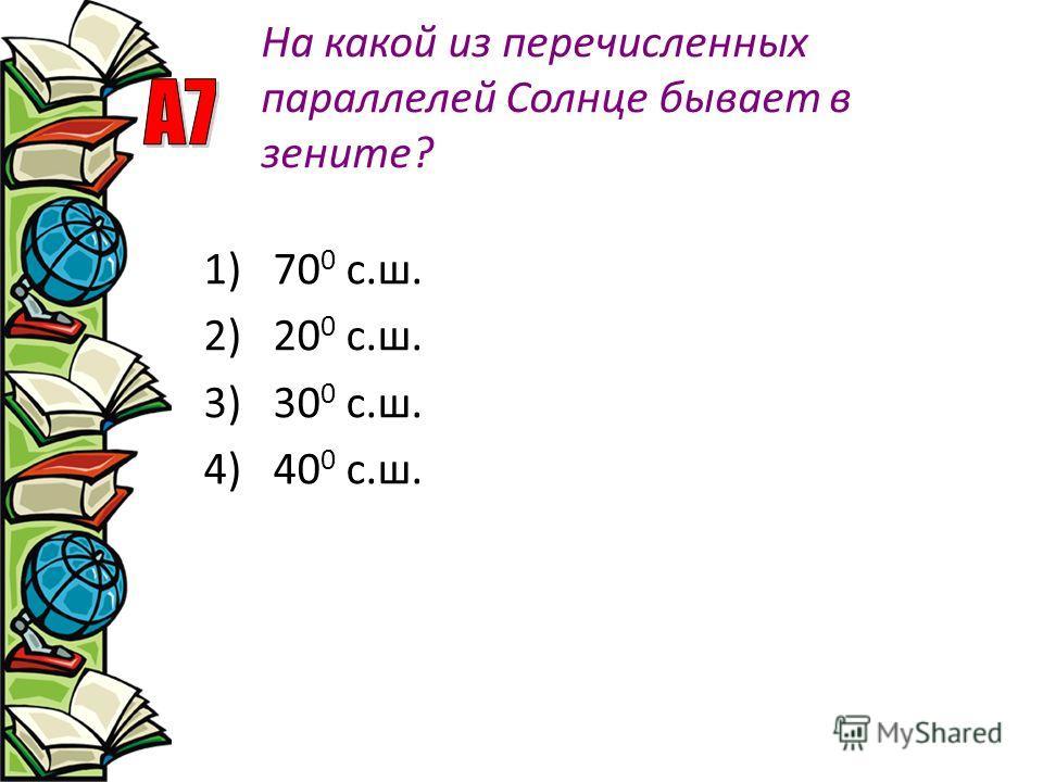На какой из перечисленных параллелей Солнце бывает в зените? 1)70 0 с.ш. 2)20 0 с.ш. 3)30 0 с.ш. 4)40 0 с.ш.