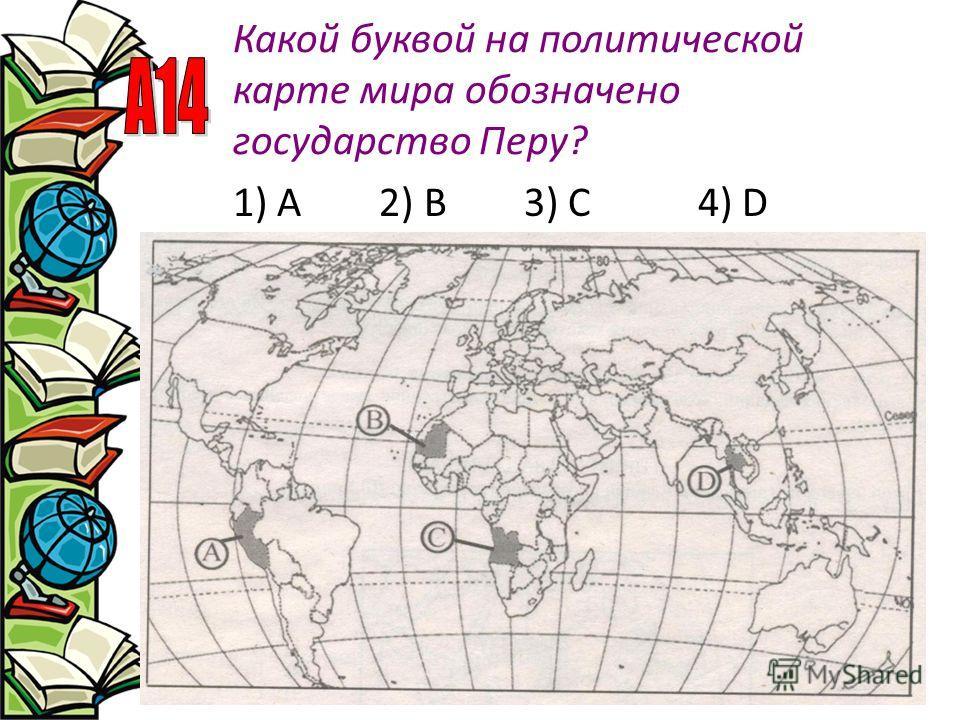 Какой буквой на политической карте мира обозначено государство Перу? 1) А 2) В 3) С 4) D