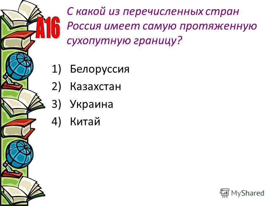С какой из перечисленных стран Россия имеет самую протяженную сухопутную границу? 1)Белоруссия 2)Казахстан 3)Украина 4)Китай