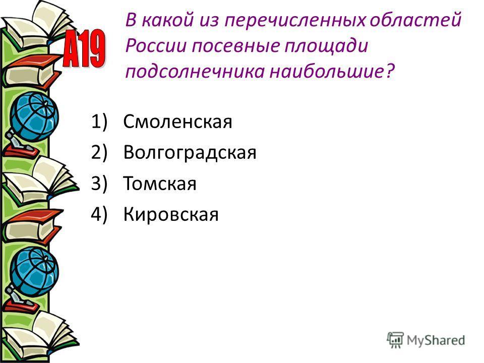 В какой из перечисленных областей России посевные площади подсолнечника наибольшие? 1)Смоленская 2)Волгоградская 3)Томская 4)Кировская