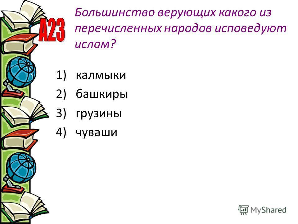 Большинство верующих какого из перечисленных народов исповедуют ислам? 1)калмыки 2)башкиры 3)грузины 4)чуваши