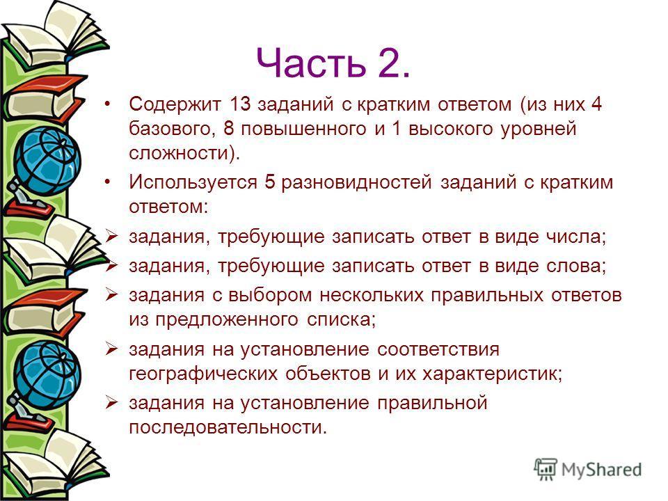 Часть 2. Содержит 13 заданий с кратким ответом (из них 4 базового, 8 повышенного и 1 высокого уровней сложности). Используется 5 разновидностей заданий с кратким ответом: задания, требующие записать ответ в виде числа; задания, требующие записать отв