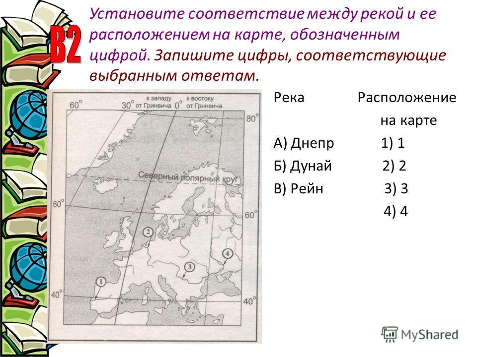 Установите соответствие между рекой и ее расположением на карте, обозначенным цифрой. Запишите цифры, соответствующие выбранным ответам. Река Расположение на карте А) Днепр 1) 1 Б) Дунай 2) 2 В) Рейн 3) 3 4) 4