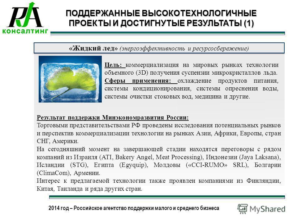 2013 год – Российское агентство поддержки малого и среднего бизнеса 2014 год – Российское агентство поддержки малого и среднего бизнеса ПОДДЕРЖАННЫЕ ВЫСОКОТЕХНОЛОГИЧНЫЕ ПРОЕКТЫ И ДОСТИГНУТЫЕ РЕЗУЛЬТАТЫ (1) «Жидкий лед» (энергоэффективность и ресурсос