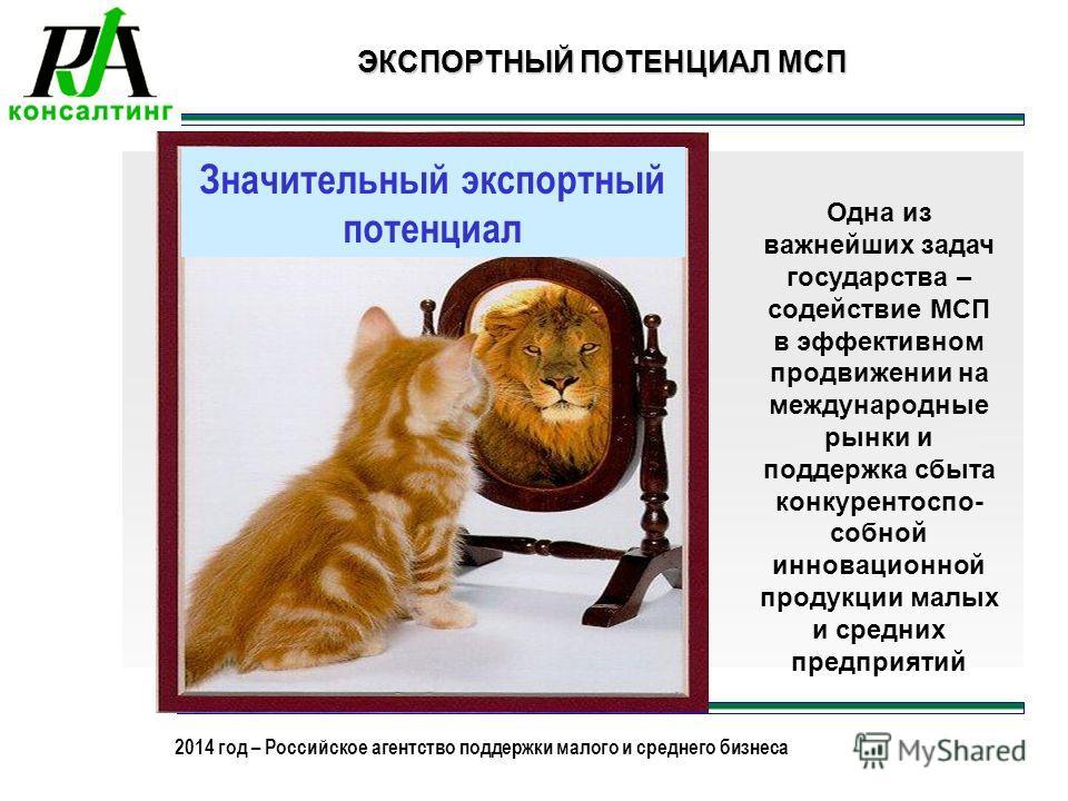 2013 год – Российское агентство поддержки малого и среднего бизнеса 2014 год – Российское агентство поддержки малого и среднего бизнеса Значительный экспортный потенциал ЭКСПОРТНЫЙ ПОТЕНЦИАЛ МСП Одна из важнейших задач государства – содействие МСП в