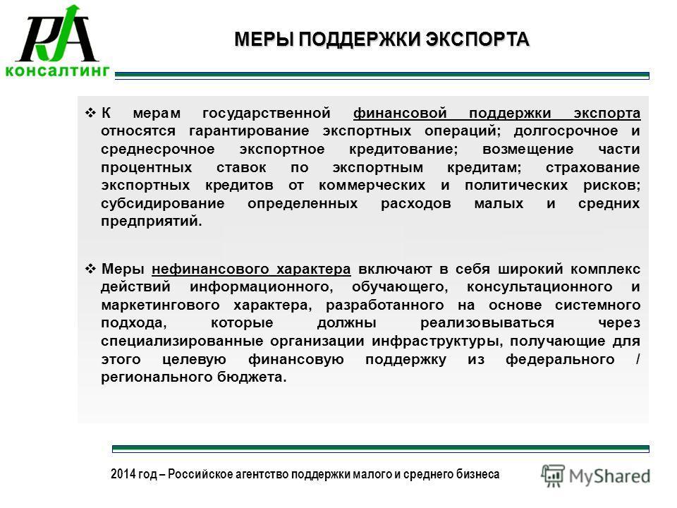 2013 год – Российское агентство поддержки малого и среднего бизнеса 2014 год – Российское агентство поддержки малого и среднего бизнеса 17 МЕРЫ ПОДДЕРЖКИ ЭКСПОРТА К мерам государственной финансовой поддержки экспорта относятся гарантирование экспортн