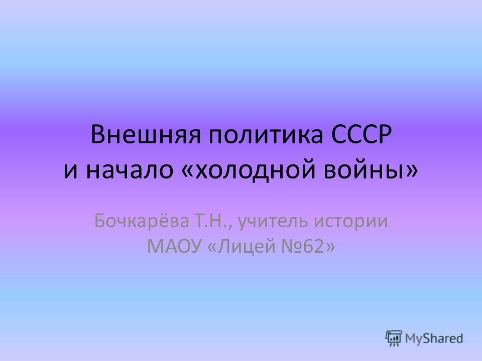 Внешняя политика СССР и начало «холодной войны» Бочкарёва Т.Н., учитель истории МАОУ «Лицей 62»