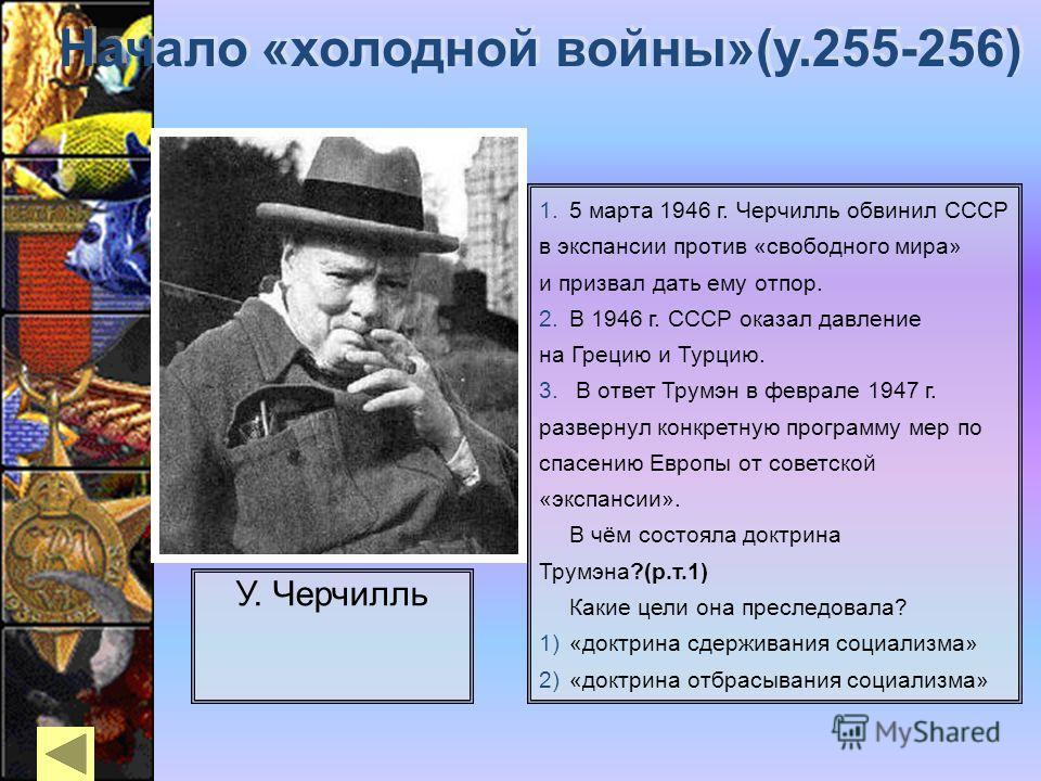 У. Черчилль Начало «холодной войны»(у.255-256) 5 марта 1946 г. Черчилль обвинил СССР в экспансии против «свободного мира» и призвал дать ему отпор. В 1946 г. СССР оказал давление на Грецию и Турцию. В ответ Трумэн в феврале 1947 г. развернул конкретн