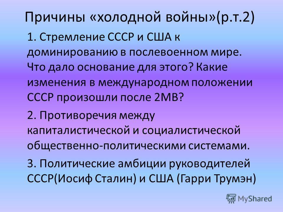 Причины «холодной войны»(р.т.2) 1. Стремление СССР и США к доминированию в послевоенном мире. Что дало основание для этого? Какие изменения в международном положении СССР произошли после 2МВ? 2. Противоречия между капиталистической и социалистической