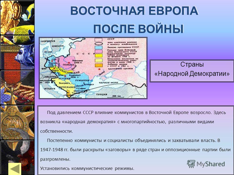 Под давлением СССР влияние коммунистов в Восточной Европе возросло. Здесь возникла «народная демократия» с многопартийностью, различными видами собственности. Постепенно коммунисты и социалисты объединялись и захватывали власть. В 1947-1948 гг. были