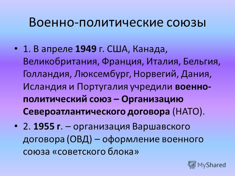 Военно-политические союзы 1. В апреле 1949 г. США, Канада, Великобритания, Франция, Италия, Бельгия, Голландия, Люксембург, Норвегий, Дания, Исландия и Португалия учредили военно- политический союз – Организацию Североатлантического договора (НАТО).