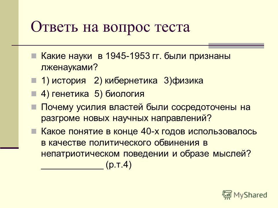 Ответь на вопрос теста Какие науки в 1945-1953 гг. были признаны лженауками? 1) история 2) кибернетика 3)физика 4) генетика 5) биология Почему усилия властей были сосредоточены на разгроме новых научных направлений? Какое понятие в конце 40-х годов и