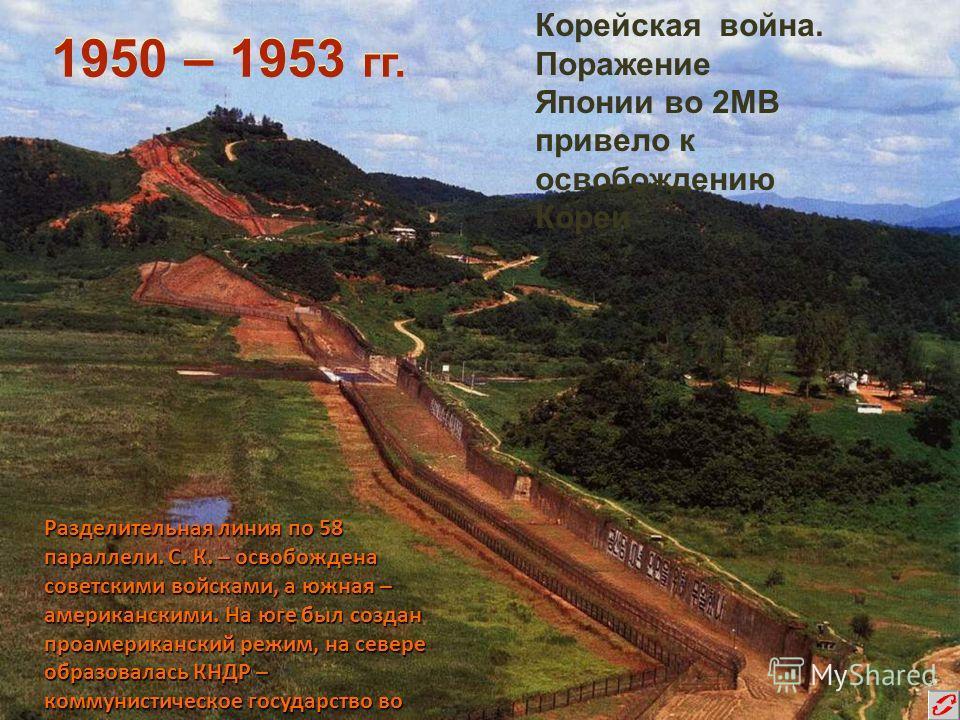 Разделительная линия по 58 параллели. С. К. – освобождена советскими войсками, а южная – американскими. На юге был создан проамериканский режим, на севере образовалась КНДР – коммунистическое государство во главе с Ким Ир Сен. 1950 – 1953 гг. Корейск