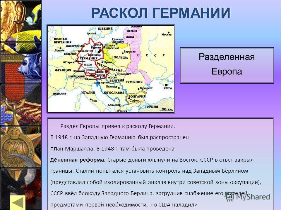 Раздел Европы привел к расколу Германии. В 1948 г. на Западную Германию был распространен пл ан Маршалла. В 1948 г. там была проведена де нежная реформа. Старые деньги хлынули на Восток. СССР в ответ закрыл границы. Сталин попытался установить контро