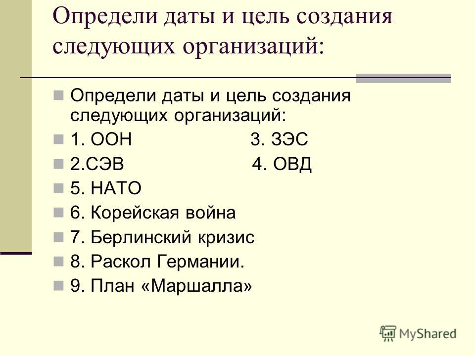 Определи даты и цель создания следующих организаций: 1. ООН 3. ЗЭС 2. СЭВ 4. ОВД 5. НАТО 6. Корейская война 7. Берлинский кризис 8. Раскол Германии. 9. План «Маршалла»