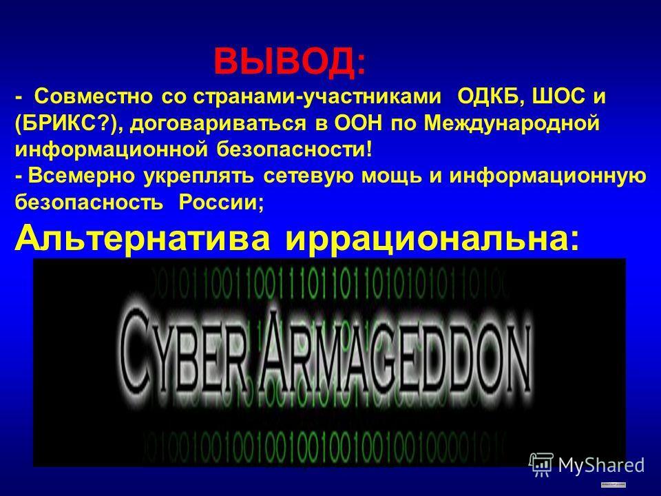 ВЫВОД: - Совместно со странами-участниками ОДКБ, ШОС и (БРИКС?), договариваться в ООН по Международной информационной безопасности! - Всемерно укреплять сетевую мощь и информационную безопасность России; Альтернатива иррациональна: А.Смирнов_НИИГЛОБ