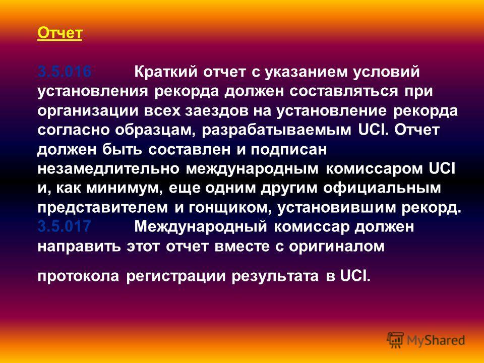 Отчет 3.5.016Краткий отчет с указанием условий установления рекорда должен составляться при организации всех заездов на установление рекорда согласно образцам, разрабатываемым UCI. Отчет должен быть составлен и подписан незамедлительно международным