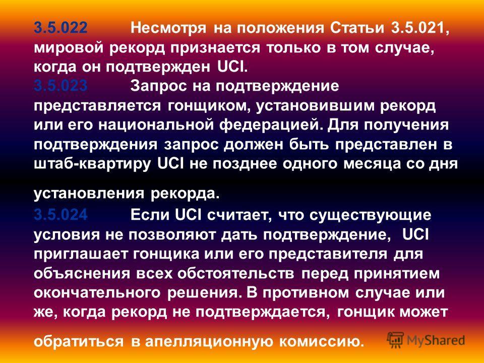 3.5.022Несмотря на положения Статьи 3.5.021, мировой рекорд признается только в том случае, когда он подтвержден UCI. 3.5.023Запрос на подтверждение представляется гонщиком, установившим рекорд или его национальной федерацией. Для получения подтвержд