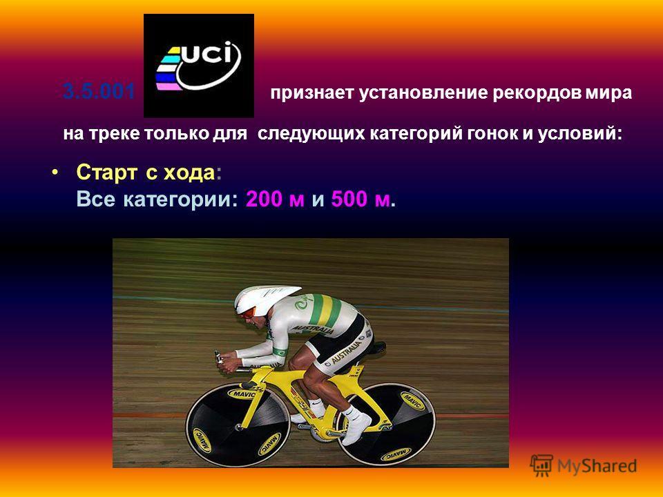 3.5.001 признает установление рекордов мира на треке только для следующих категорий гонок и условий: Старт с хода: Все категории: 200 м и 500 м.