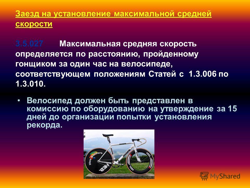 Заезд на установление максимальной средней скорости 3.5.027 Максимальная средняя скорость определяется по расстоянию, пройденному гонщиком за один час на велосипеде, соответствующем положениям Статей с 1.3.006 по 1.3.010. Велосипед должен быть предст