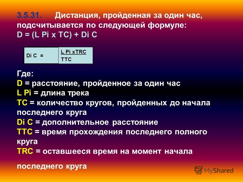 3.5.31. Дистанция, пройденная за один час, подсчитывается по следующей формуле: D = (L Pi x TC) + Di C Где: D = расстояние, пройденное за один час L Pi = длина трека TC = количество кругов, пройденных до начала последнего круга Di C = дополнительное
