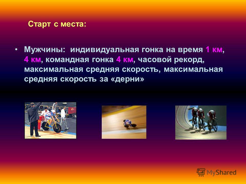 Старт с места: Мужчины: индивидуальная гонка на время 1 км, 4 км, командная гонка 4 км, часовой рекорд, максимальная средняя скорость, максимальная средняя скорость за «дерни»