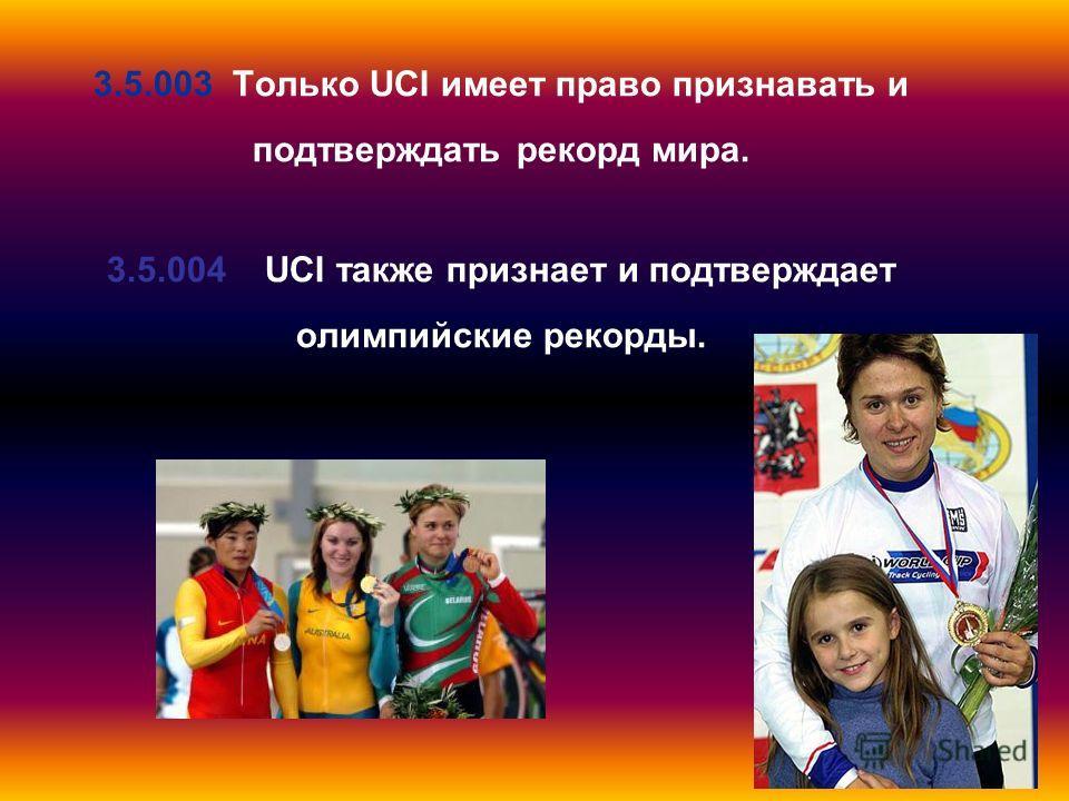 3.5.003 Только UCI имеет право признавать и подтверждать рекорд мира. 3.5.004 UCI также признает и подтверждает олимпийские рекорды.