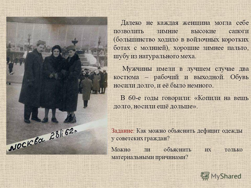 Далеко не каждая женщина могла себе позволить зимние высокие сапоги (большинство ходило в войлочных коротких ботах с молнией), хорошие зимнее пальто, шубу из натурального меха. Мужчины имели в лучшем случае два костюма – рабочий и выходной. Обувь нос