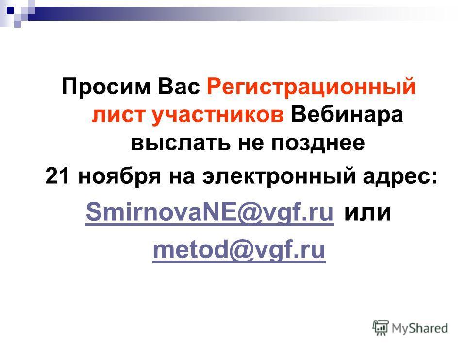 Просим Вас Регистрационный лист участников Вебинара выслать не позднее 21 ноября на электронный адрес: SmirnovaNE@vgf.ruSmirnovaNE@vgf.ru или metod@vgf.ru