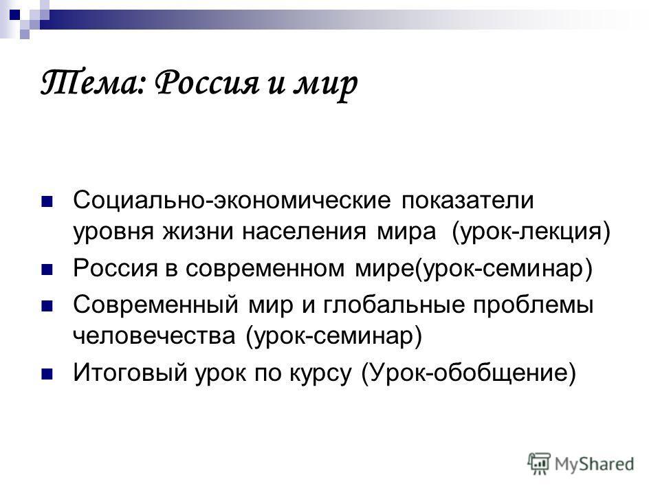 Тема: Россия и мир Социально-экономические показатели уровня жизни населения мира (урок-лекция) Россия в современном мире(урок-семинар) Современный мир и глобальные проблемы человечества (урок-семинар) Итоговый урок по курсу (Урок-обобщение)