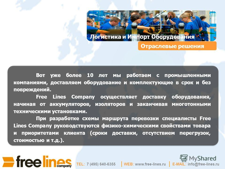 WEB: www.free-lines.ruE-MAIL: info@free-lines.ru Отраслевые решения Вот уже более 10 лет мы работаем с промышленными компаниями, доставляем оборудование и комплектующие в срок и без повреждений. Free Lines Company осуществляет доставку оборудования,