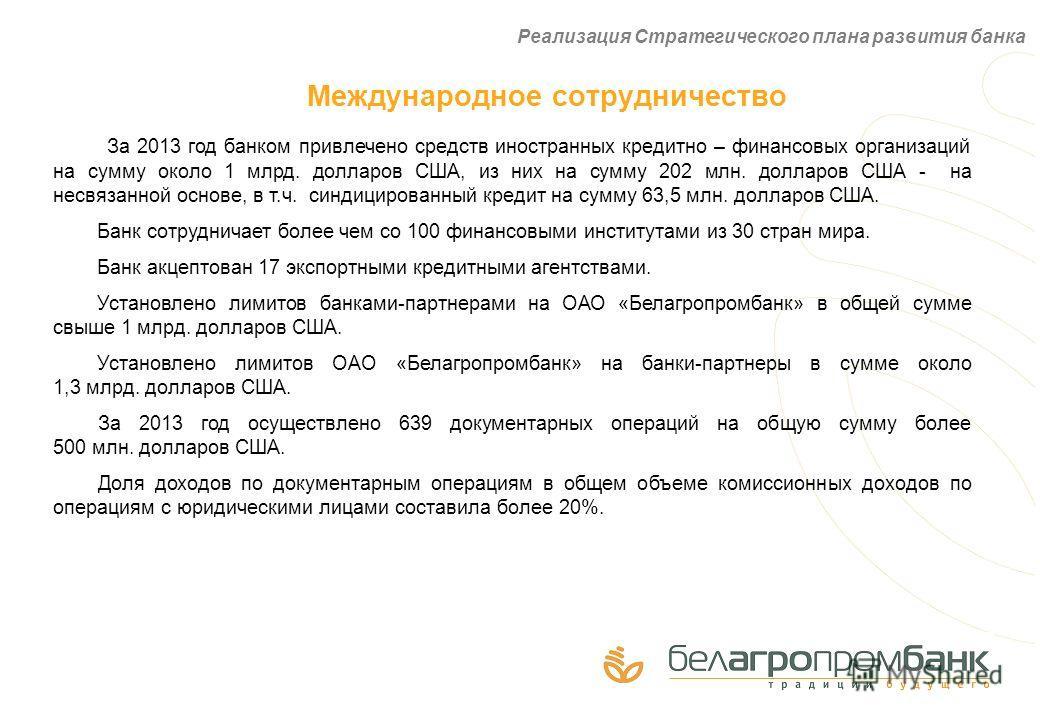 Международное сотрудничество За 2013 год банком привлечено средств иностранных кредитно – финансовых организаций на сумму около 1 млрд. долларов США, из них на сумму 202 млн. долларов США - на несвязанной основе, в т.ч. синдицированный кредит на сумм
