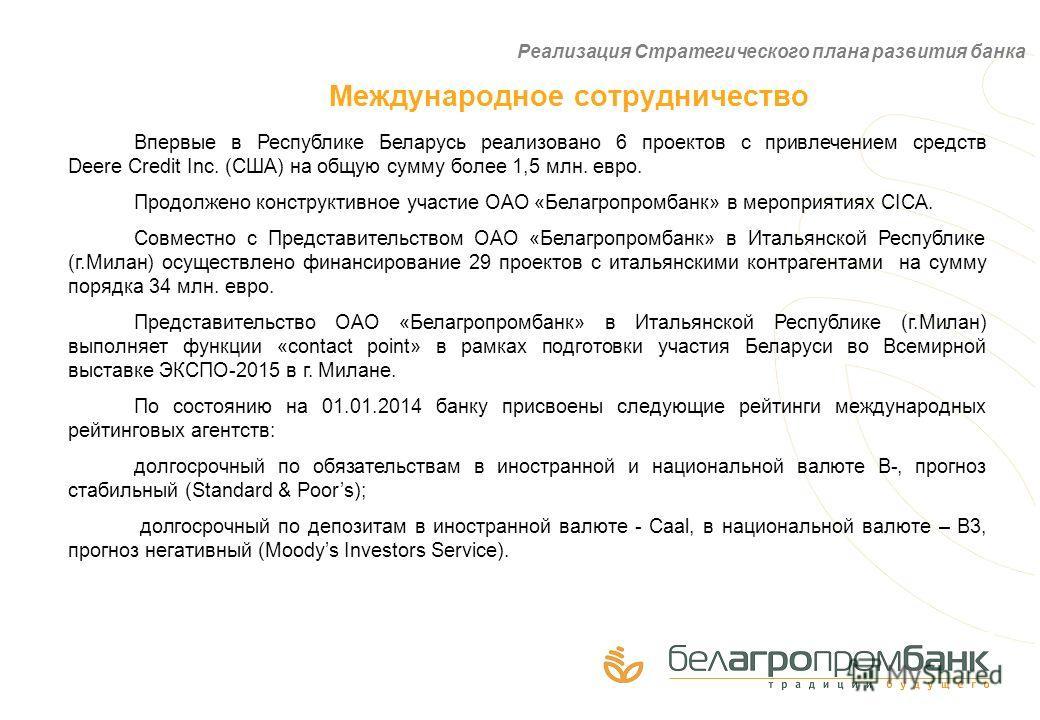 Международное сотрудничество Впервые в Республике Беларусь реализовано 6 проектов с привлечением средств Deere Credit Inc. (США) на общую сумму более 1,5 млн. евро. Продолжено конструктивное участие ОАО «Белагропромбанк» в мероприятиях CICA. Совместн