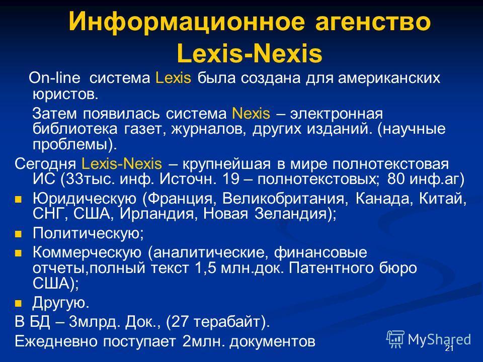 21 Информационное агенство Lexis-Nexis On-line система Lexis была создана для американских юристов. Затем появилась система Nexis – электронная библиотека газет, журналов, других изданий. (научные проблемы). Сегодня Lexis-Nexis – крупнейшая в мире по