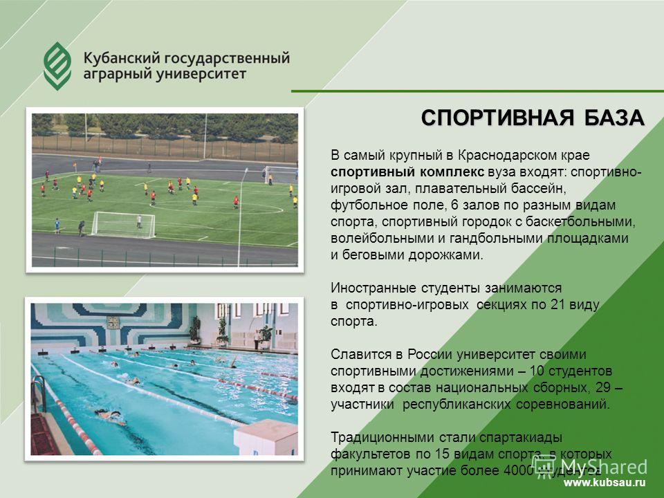 www.kubsau.ru СПОРТИВНАЯ БАЗА В самый крупный в Краснодарском крае спортивный комплекс вуза входят: спортивно- игровой зал, плавательный бассейн, футбольное поле, 6 залов по разным видам спорта, спортивный городок с баскетбольными, волейбольными и га