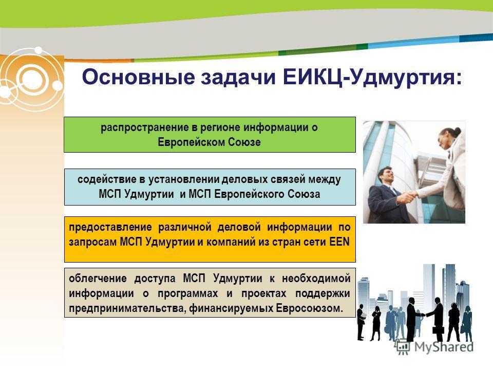 Основные задачи ЕИКЦ-Удмуртия: распространение в регионе информации о Европейском Союзе содействие в установлении деловых связей между МСП Удмуртии и МСП Европейского Союза предоставление различной деловой информации по запросам МСП Удмуртии и компан